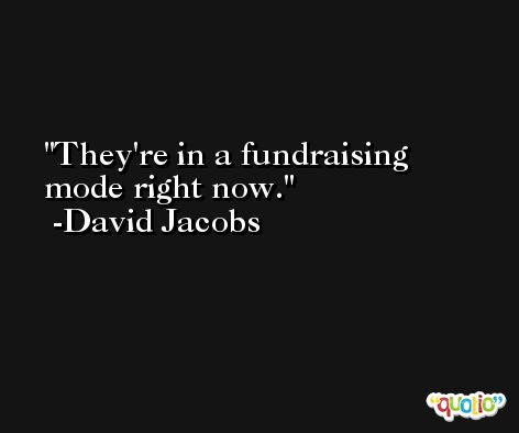 They're in a fundraising mode right now. -David Jacobs