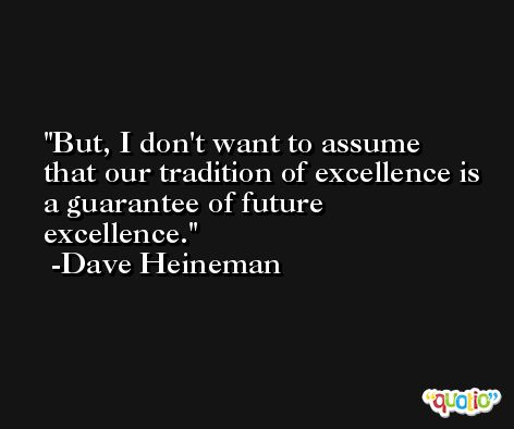 But, I don't want to assume that our tradition of excellence is a guarantee of future excellence. -Dave Heineman