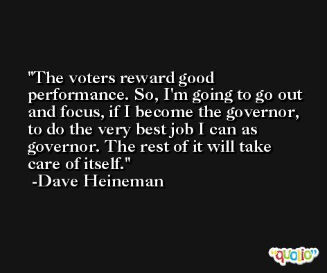 The voters reward good performance. So, I'm going to go out and focus, if I become the governor, to do the very best job I can as governor. The rest of it will take care of itself. -Dave Heineman