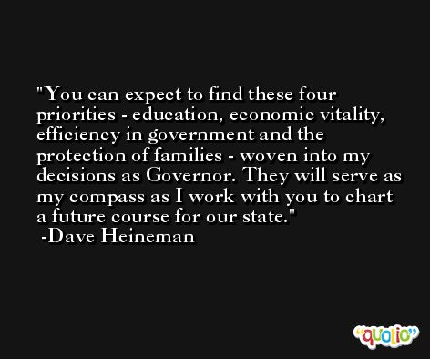 You can expect to find these four priorities - education, economic vitality, efficiency in government and the protection of families - woven into my decisions as Governor. They will serve as my compass as I work with you to chart a future course for our state. -Dave Heineman