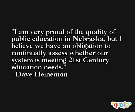 I am very proud of the quality of public education in Nebraska, but I believe we have an obligation to continually assess whether our system is meeting 21st Century education needs. -Dave Heineman