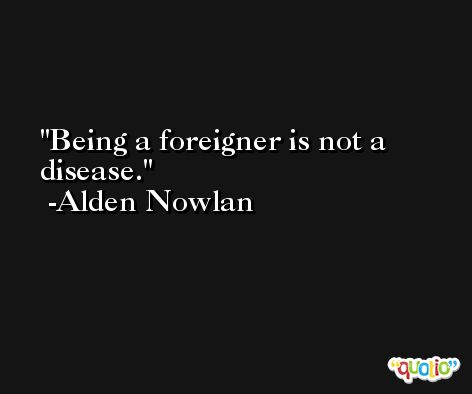 Being a foreigner is not a disease. -Alden Nowlan