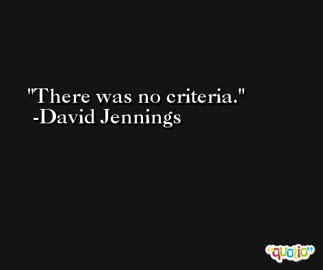 There was no criteria. -David Jennings