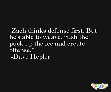 Zach thinks defense first. But he's able to weave, rush the puck up the ice and create offense. -Dave Hepler