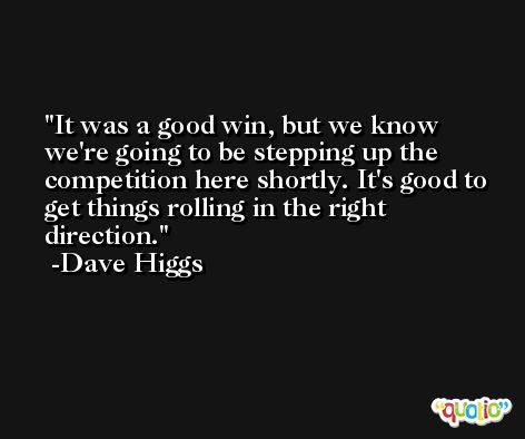 It was a good win, but we know we're going to be stepping up the competition here shortly. It's good to get things rolling in the right direction. -Dave Higgs