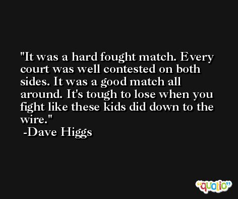 It was a hard fought match. Every court was well contested on both sides. It was a good match all around. It's tough to lose when you fight like these kids did down to the wire. -Dave Higgs