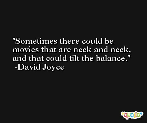 Sometimes there could be movies that are neck and neck, and that could tilt the balance. -David Joyce