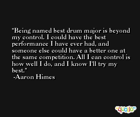 Being named best drum major is beyond my control. I could have the best performance I have ever had, and someone else could have a better one at the same competition. All I can control is how well I do, and I know I'll try my best. -Aaron Himes