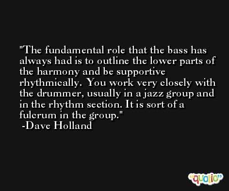 The fundamental role that the bass has always had is to outline the lower parts of the harmony and be supportive rhythmically. You work very closely with the drummer, usually in a jazz group and in the rhythm section. It is sort of a fulcrum in the group. -Dave Holland