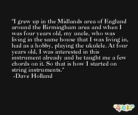 I grew up in the Midlands area of England around the Birmingham area and when I was four years old, my uncle, who was living in the same house that I was living in, had as a hobby, playing the ukulele. At four years old, I was interested in this instrument already and he taught me a few chords on it. So that is how I started on string instruments. -Dave Holland