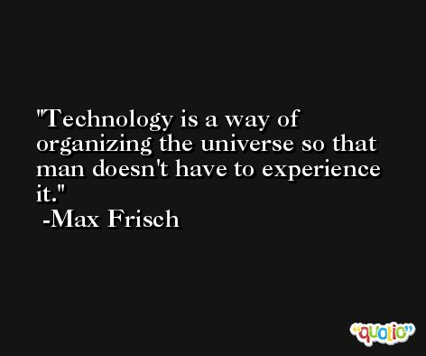 Technology is a way of organizing the universe so that man doesn't have to experience it. -Max Frisch