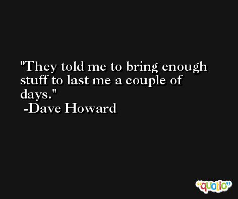 They told me to bring enough stuff to last me a couple of days. -Dave Howard