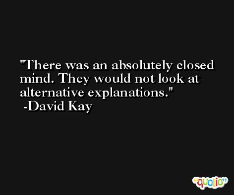 There was an absolutely closed mind. They would not look at alternative explanations. -David Kay