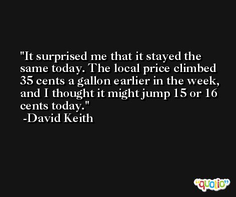 It surprised me that it stayed the same today. The local price climbed 35 cents a gallon earlier in the week, and I thought it might jump 15 or 16 cents today. -David Keith