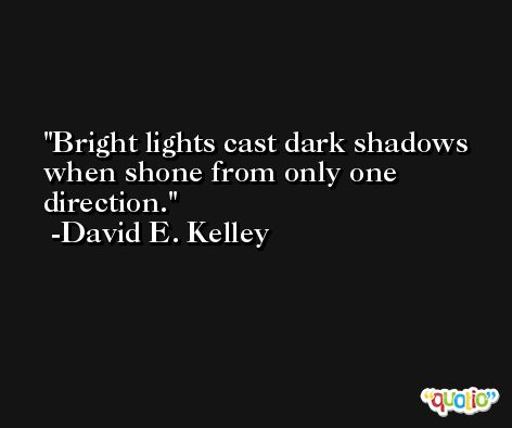 Bright lights cast dark shadows when shone from only one direction. -David E. Kelley
