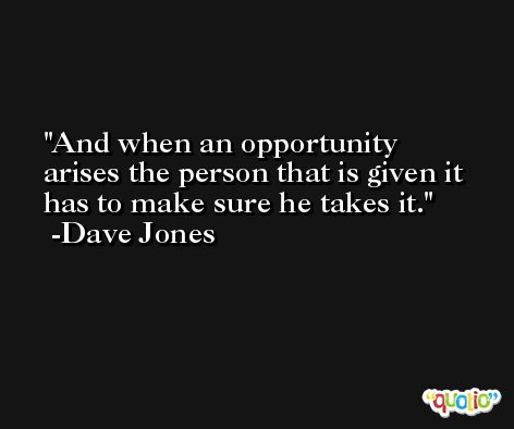 And when an opportunity arises the person that is given it has to make sure he takes it. -Dave Jones