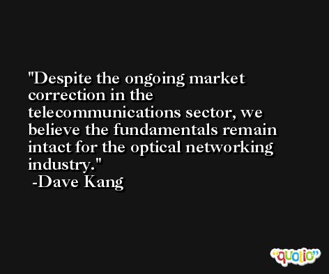 Despite the ongoing market correction in the telecommunications sector, we believe the fundamentals remain intact for the optical networking industry. -Dave Kang