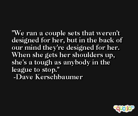 We ran a couple sets that weren't designed for her, but in the back of our mind they're designed for her. When she gets her shoulders up, she's a tough as anybody in the league to stop. -Dave Kerschbaumer