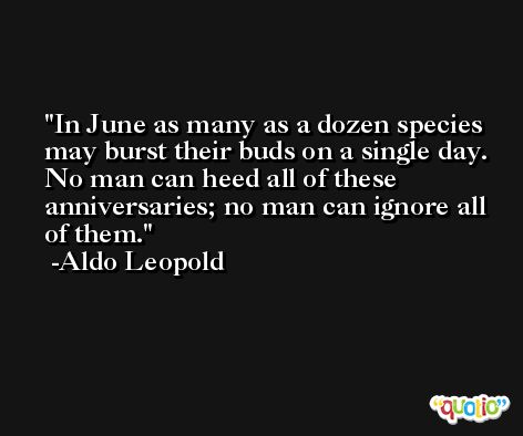 In June as many as a dozen species may burst their buds on a single day. No man can heed all of these anniversaries; no man can ignore all of them. -Aldo Leopold