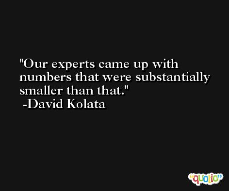 Our experts came up with numbers that were substantially smaller than that. -David Kolata