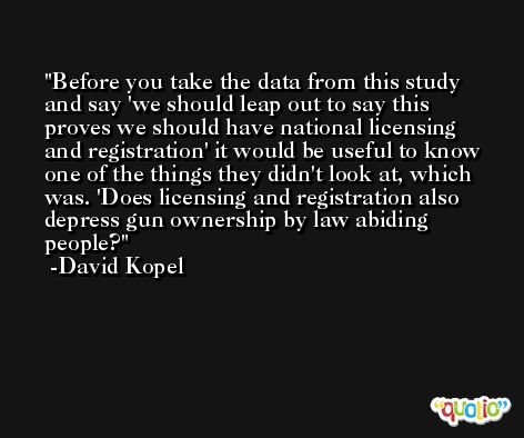 Before you take the data from this study and say 'we should leap out to say this proves we should have national licensing and registration' it would be useful to know one of the things they didn't look at, which was. 'Does licensing and registration also depress gun ownership by law abiding people? -David Kopel