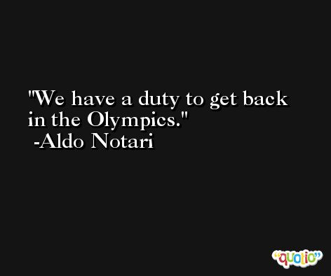 We have a duty to get back in the Olympics. -Aldo Notari