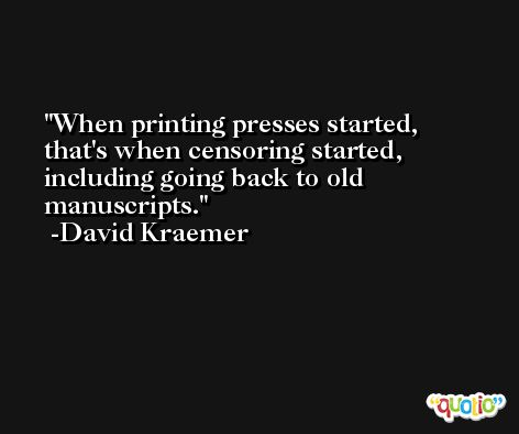 When printing presses started, that's when censoring started, including going back to old manuscripts. -David Kraemer