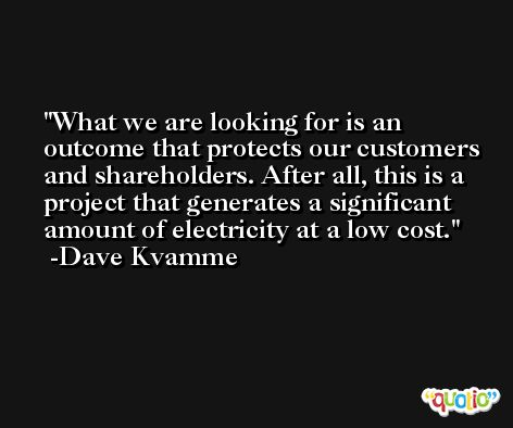 What we are looking for is an outcome that protects our customers and shareholders. After all, this is a project that generates a significant amount of electricity at a low cost. -Dave Kvamme