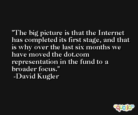 The big picture is that the Internet has completed its first stage, and that is why over the last six months we have moved the dot.com representation in the fund to a broader focus. -David Kugler