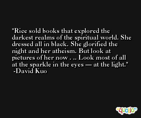 Rice sold books that explored the darkest realms of the spiritual world. She dressed all in black. She glorified the night and her atheism. But look at pictures of her now . .. Look most of all at the sparkle in the eyes — at the light. -David Kuo