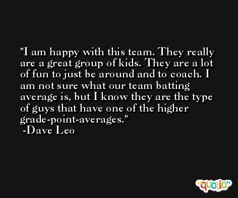 I am happy with this team. They really are a great group of kids. They are a lot of fun to just be around and to coach. I am not sure what our team batting average is, but I know they are the type of guys that have one of the higher grade-point-averages. -Dave Leo