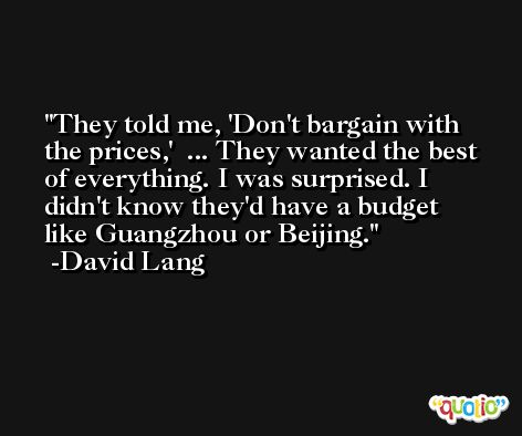 They told me, 'Don't bargain with the prices,'  ... They wanted the best of everything. I was surprised. I didn't know they'd have a budget like Guangzhou or Beijing. -David Lang