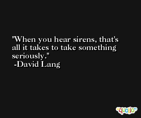 When you hear sirens, that's all it takes to take something seriously. -David Lang
