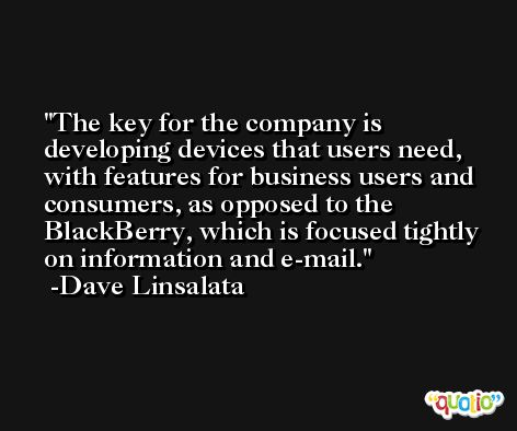 The key for the company is developing devices that users need, with features for business users and consumers, as opposed to the BlackBerry, which is focused tightly on information and e-mail. -Dave Linsalata
