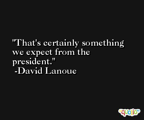 That's certainly something we expect from the president. -David Lanoue
