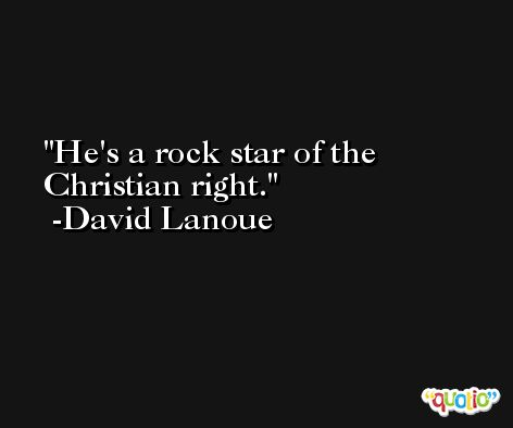 He's a rock star of the Christian right. -David Lanoue