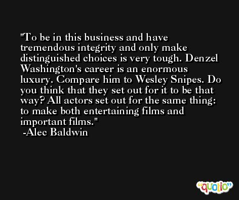 To be in this business and have tremendous integrity and only make distinguished choices is very tough. Denzel Washington's career is an enormous luxury. Compare him to Wesley Snipes. Do you think that they set out for it to be that way? All actors set out for the same thing: to make both entertaining films and important films. -Alec Baldwin