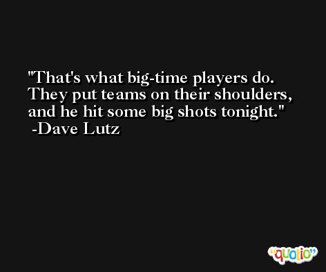 That's what big-time players do. They put teams on their shoulders, and he hit some big shots tonight. -Dave Lutz