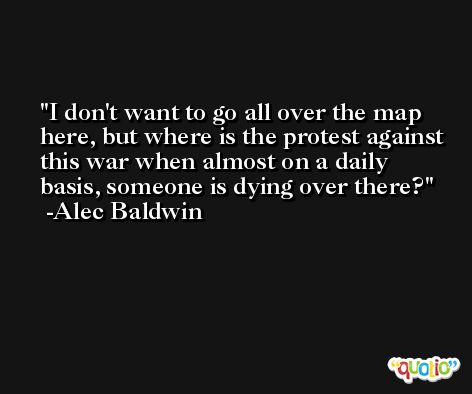 I don't want to go all over the map here, but where is the protest against this war when almost on a daily basis, someone is dying over there? -Alec Baldwin