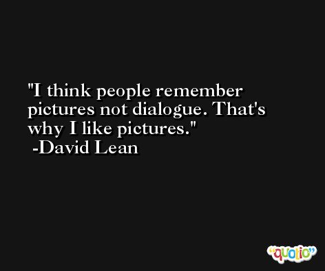 I think people remember pictures not dialogue. That's why I like pictures. -David Lean