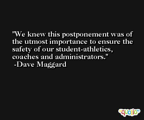 We knew this postponement was of the utmost importance to ensure the safety of our student-athletics, coaches and administrators. -Dave Maggard