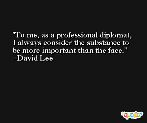To me, as a professional diplomat, I always consider the substance to be more important than the face. -David Lee