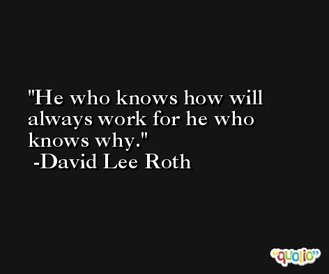 He who knows how will always work for he who knows why. -David Lee Roth