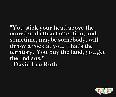 You stick your head above the crowd and attract attention, and sometime, maybe somebody, will throw a rock at you. That's the territory. You buy the land, you get the Indians. -David Lee Roth