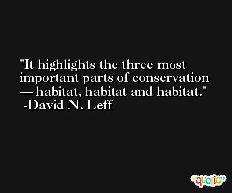 It highlights the three most important parts of conservation — habitat, habitat and habitat. -David N. Leff