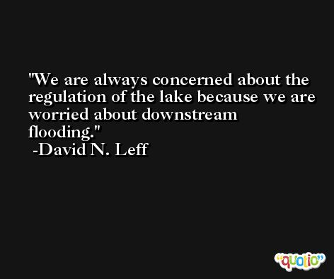We are always concerned about the regulation of the lake because we are worried about downstream flooding. -David N. Leff
