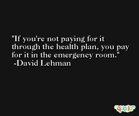 If you're not paying for it through the health plan, you pay for it in the emergency room. -David Lehman