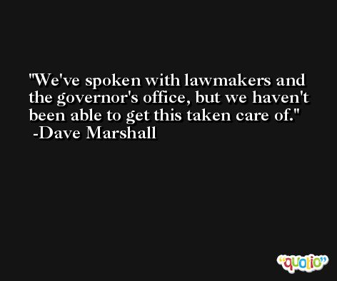 We've spoken with lawmakers and the governor's office, but we haven't been able to get this taken care of. -Dave Marshall