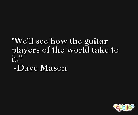 We'll see how the guitar players of the world take to it. -Dave Mason