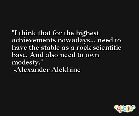I think that for the highest achievements nowadays... need to have the stable as a rock scientific base. And also need to own modesty. -Alexander Alekhine